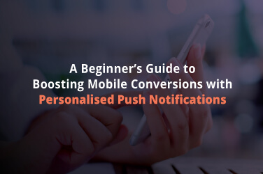 A Beginner's Guide to Boosting  Mobile Conversions With Personalised Push Notifications